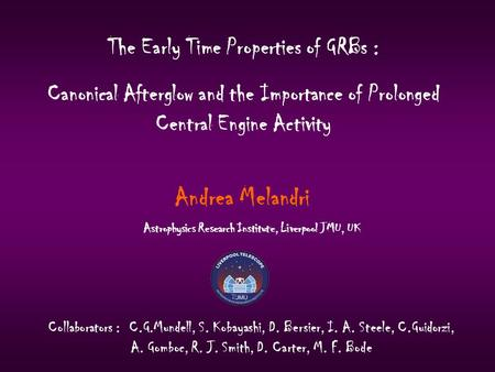The Early Time Properties of GRBs : Canonical Afterglow and the Importance of Prolonged Central Engine Activity Andrea Melandri Collaborators : C.G.Mundell,