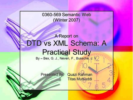 0360-569 Semantic Web (Winter 2007) A Report on DTD vs XML Schema: A Practical Study By – Bex, G. J., Neven, F., Bussche, J. V. Presented By:Quazi Rahman.