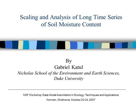 Scaling and Analysis of Long Time Series of Soil Moisture Content By Gabriel Katul Nicholas School of the Environment and Earth Sciences, Duke University.