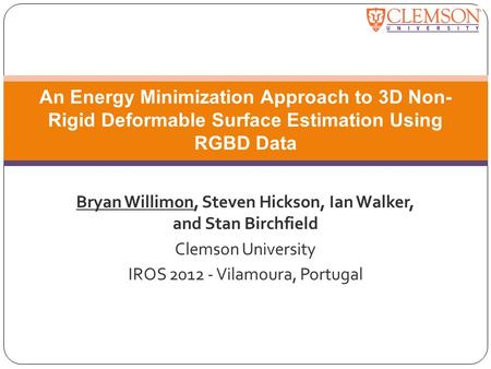 Bryan Willimon, Steven Hickson, Ian Walker, and Stan Birchfield Clemson University IROS 2012 - Vilamoura, Portugal An Energy Minimization Approach to 3D.