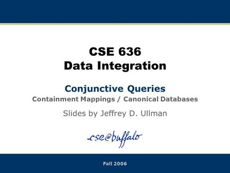 CSE 636 Data Integration Conjunctive Queries Containment Mappings / Canonical Databases Slides by Jeffrey D. Ullman Fall 2006.