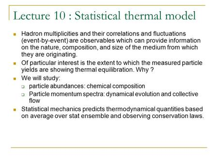 Lecture 10 : Statistical thermal model Hadron multiplicities and their correlations and fluctuations (event-by-event) are observables which can provide.