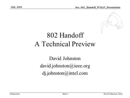 Doc.: 802_Handoff_WMAN_Presentation Submission July. 2003 David Johnston, IntelSlide 1 802 Handoff A Technical Preview David Johnston