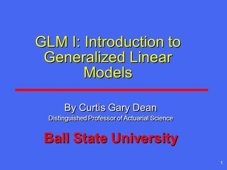 1 GLM I: Introduction to Generalized Linear Models By Curtis Gary Dean Distinguished Professor of Actuarial Science Ball State University By Curtis Gary.