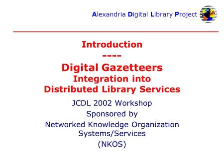 Alexandria Digital Library Project Introduction ---- Digital Gazetteers Integration into Distributed Library Services JCDL 2002 Workshop Sponsored by Networked.