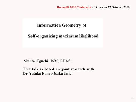1 Information Geometry of Self-organizing maximum likelihood Shinto Eguchi ISM, GUAS This talk is based on joint research with Dr Yutaka Kano, Osaka Univ.