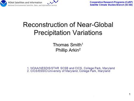 Cooperative Research Programs (CoRP) Satellite Climate Studies Branch (SCSB) 1 1 Reconstruction of Near-Global Precipitation Variations Thomas Smith 1.
