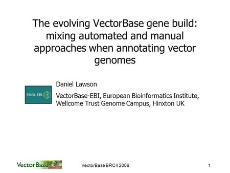 VectorBase BRC4 20061 The evolving VectorBase gene build: mixing automated and manual approaches when annotating vector genomes Daniel Lawson VectorBase-EBI,