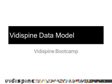Vidispine Data Model Vidispine Bootcamp. Overview Collection Storage File Item Shape Item Component Shape Component Metadata abstract entity physical.