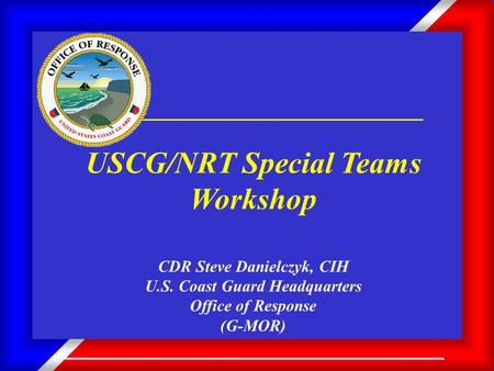 1 USCG/NRT Special Teams Workshop CDR Steve Danielczyk, CIH U.S. Coast Guard Headquarters Office of Response (G-MOR)
