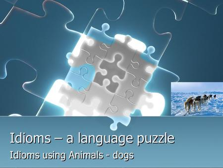 Idioms – a language puzzle Idioms using Animals - dogs.