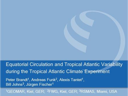 Equatorial Circulation and Tropical Atlantic Variability during the Tropical Atlantic Climate Experiment Peter Brandt 1, Andreas Funk 2, Alexis Tantet.