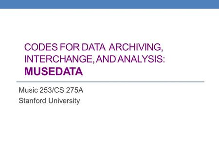 CODES FOR DATA ARCHIVING, INTERCHANGE, AND ANALYSIS: MUSEDATA Music 253/CS 275A Stanford University.