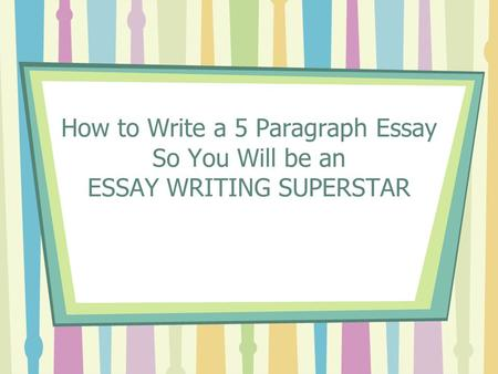 How to Write a 5 Paragraph Essay So You Will be an ESSAY WRITING SUPERSTAR.