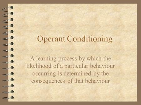 Operant Conditioning A learning process by which the likelihood of a particular behaviour occurring is determined by the consequences of that behaviour.