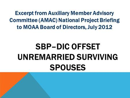 Excerpt from Auxiliary Member Advisory Committee (AMAC) National Project Briefing to MOAA Board of Directors, July 2012 SBP–DIC OFFSET UNREMARRIED SURVIVING.