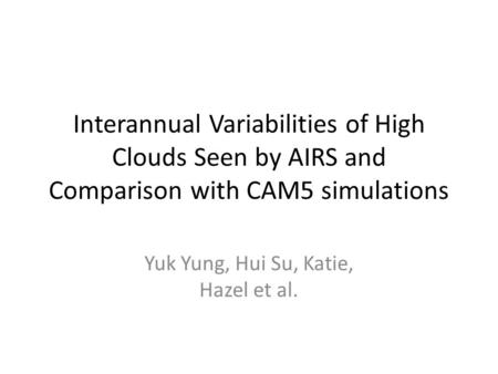 Interannual Variabilities of High Clouds Seen by AIRS and Comparison with CAM5 simulations Yuk Yung, Hui Su, Katie, Hazel et al.