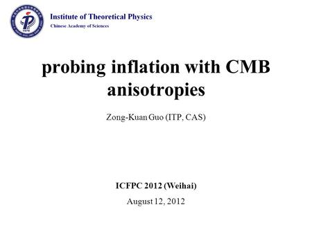 Probing inflation with CMB anisotropies Zong-Kuan Guo (ITP, CAS) ICFPC 2012 (Weihai) August 12, 2012.