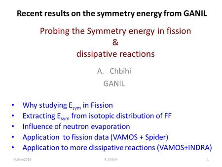 Recent results on the symmetry energy from GANIL A.Chbihi GANIL Why studying E sym in Fission Extracting E sym from isotopic distribution of FF Influence.