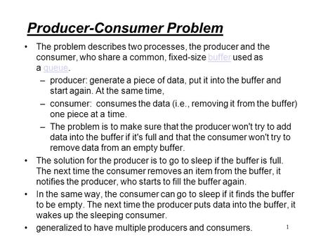 Producer-Consumer Problem The problem describes two processes, the producer and the consumer, who share a common, fixed-size buffer used as a queue.bufferqueue.