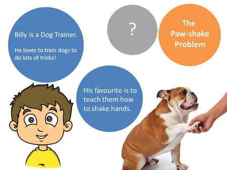The Paw-shake Problem Billy is a Dog Trainer. He loves to train dogs to do lots of tricks! ? His favourite is to teach them how to shake hands.