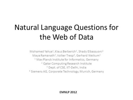 Natural Language Questions for the Web of Data Mohamed Yahya 1, Klaus Berberich 1, Shady Elbassuoni 2 Maya Ramanath 3, Volker Tresp 4, Gerhard Weikum 1.