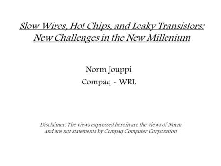 Slow Wires, Hot Chips, and Leaky Transistors: New Challenges in the New Millenium Norm Jouppi Compaq - WRL Disclaimer: The views expressed herein are the.