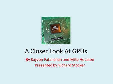 A Closer Look At GPUs By Kayvon Fatahalian and Mike Houston Presented by Richard Stocker.