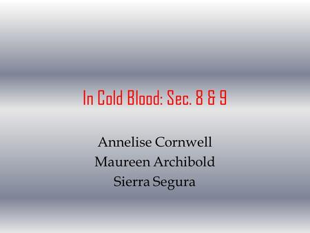 In Cold Blood: Sec. 8 & 9 Annelise Cornwell Maureen Archibold Sierra Segura.