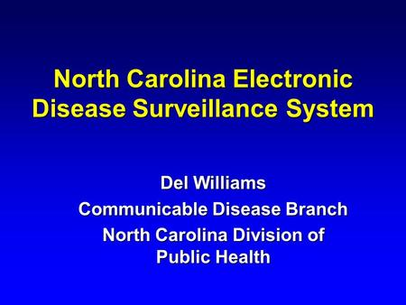 North Carolina Electronic Disease Surveillance System Del Williams Communicable Disease Branch North Carolina Division of Public Health.