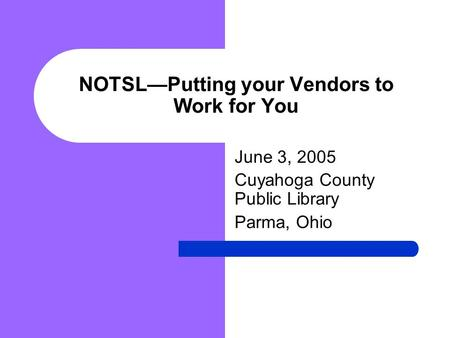 NOTSL—Putting your Vendors to Work for You June 3, 2005 Cuyahoga County Public Library Parma, Ohio.