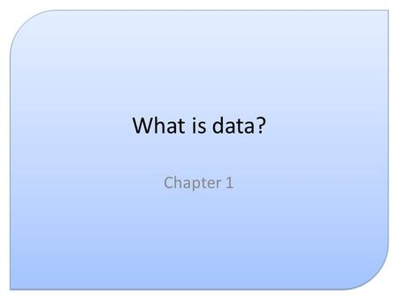 What is data? Chapter 1. Introduction This presentation covers the following: – What is data? – What is information? – Representing data – What is knowledge?