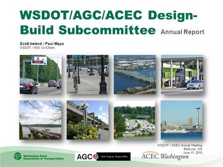 WSDOT/AGC/ACEC Design- Build Subcommittee Annual Report Scott Ireland / Paul Mayo WSDOT / AGC Co-Chairs WSDOT / ACEC Annual Meeting Bellevue, WA June 11,