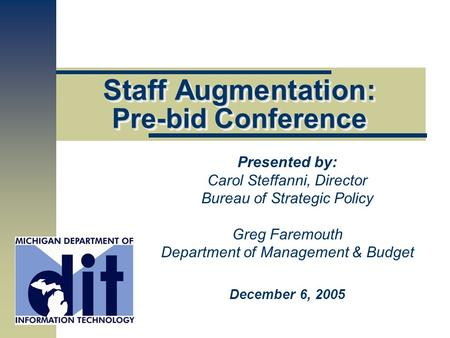 Staff Augmentation: Pre-bid Conference Presented by: Carol Steffanni, Director Bureau of Strategic Policy Greg Faremouth Department of Management & Budget.