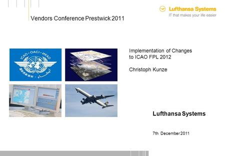 Vendors Conference Prestwick 2011 Customer Picture Implementation of Changes to ICAO FPL 2012 Christoph Kunze Lufthansa Systems 7th December 2011.