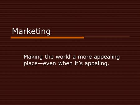 Marketing Making the world a more appealing place—even when it's appaling.