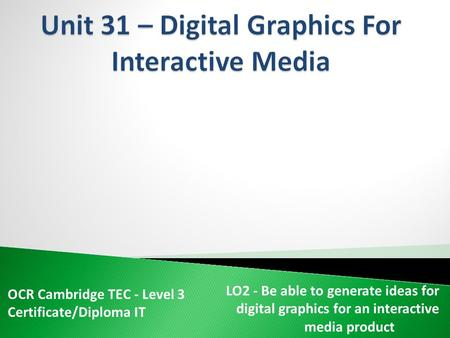 OCR Cambridge TEC - Level 3 Certificate/Diploma IT LO2 - Be able to generate ideas for digital graphics for an interactive media product.