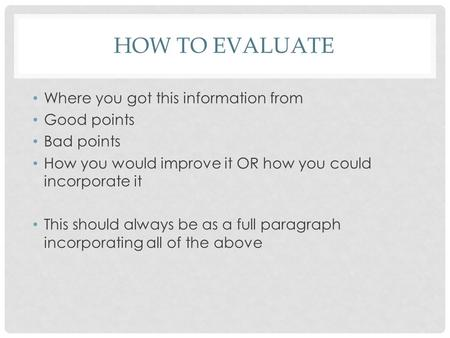 HOW TO EVALUATE Where you got this information from Good points Bad points How you would improve it OR how you could incorporate it This should always.