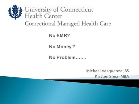 Michael Vasquenza, BS Kirsten Shea, MBA Correctional Managed Health Care.