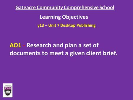 Gateacre Community Comprehensive School Learning Objectives AO1 - Research and plan a set of documents to meet a given client brief. y13 – Unit 7 Desktop.