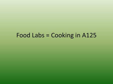 Food Labs = Cooking in A125. Objective – Examine food sanitation standards to ensure successful cooking labs Welcome to A125! You need your folder, agenda.