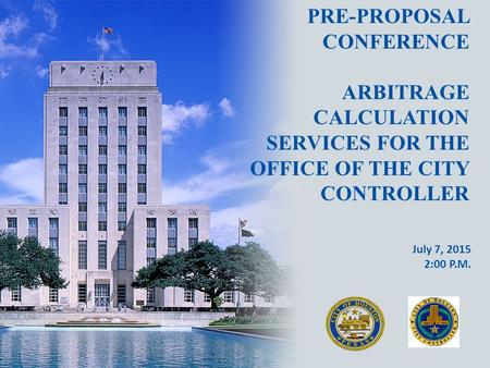 PRE-PROPOSAL CONFERENCE ARBITRAGE CALCULATION SERVICES FOR THE OFFICE OF THE CITY CONTROLLER July 7, 2015 2:00 P.M.