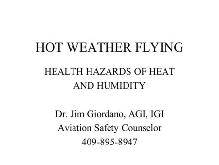 HOT WEATHER FLYING HEALTH HAZARDS OF HEAT AND HUMIDITY Dr. Jim Giordano, AGI, IGI Aviation Safety Counselor 409-895-8947.