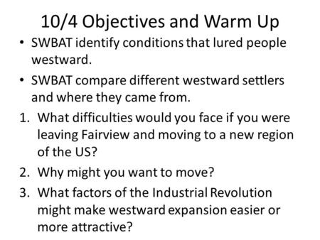 10/4 Objectives and Warm Up SWBAT identify conditions that lured people westward. SWBAT compare different westward settlers and where they came from. 1.What.