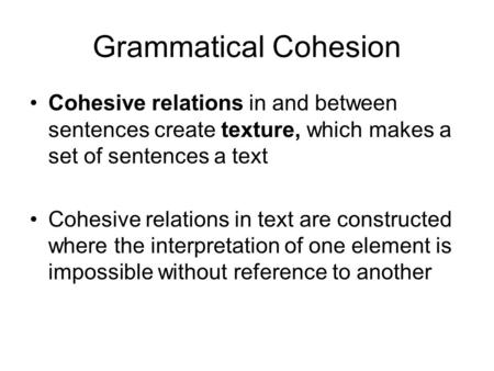 Grammatical Cohesion Cohesive relations in and between sentences create texture, which makes a set of sentences a text Cohesive relations in text are constructed.