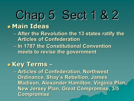 Chap 5 Sect 1 & 2  Main Ideas –After the Revolution the 13 states ratify the Articles of Confederation –In 1787 the Constitutional Convention meets to.