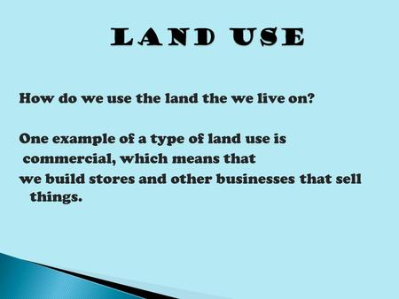 How do we use the land the we live on? One example of a type of land use is commercial, which means that we build stores and other businesses that sell.