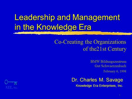 1 Leadership and Management in the Knowledge Era Dr. Charles M. Savage Knowledge Era Enterprises, Inc. Co-Creating the Organizations of the21st Century.