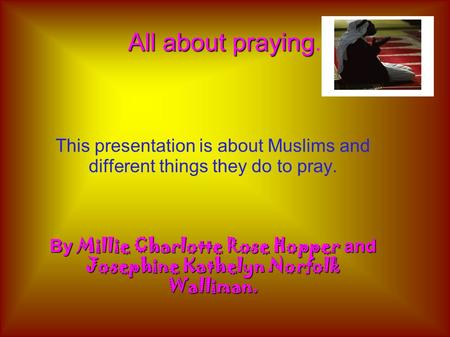 All about praying All about praying. This presentation is about Muslims and different things they do to pray. By Millie Charlotte Rose Hopper and Josephine.