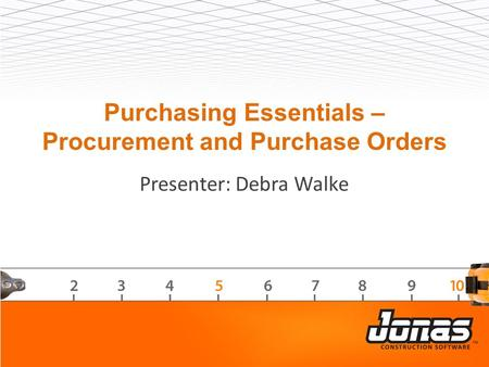 Purchasing Essentials – Procurement and Purchase Orders Presenter: Debra Walke.